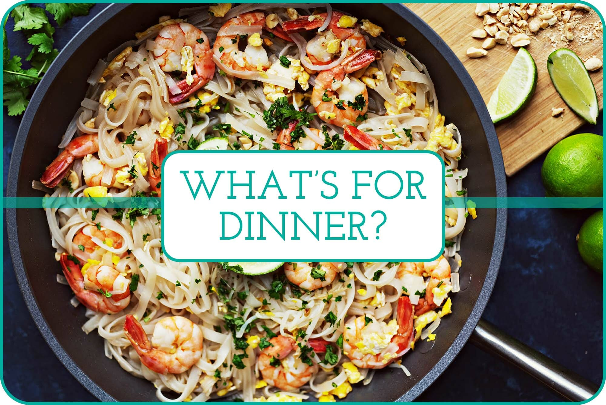 """What's for Dinner"" with a skillet of shrimp pad thai behind the words."